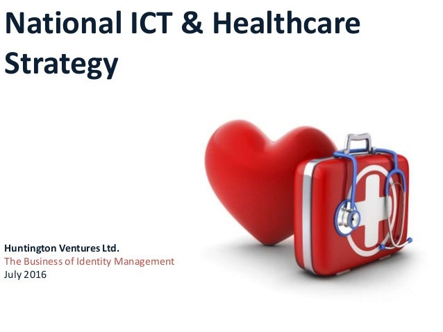 National ICT & Healthcare Strategy Huntington Ventures Ltd. The Business of Identity Management July 2016