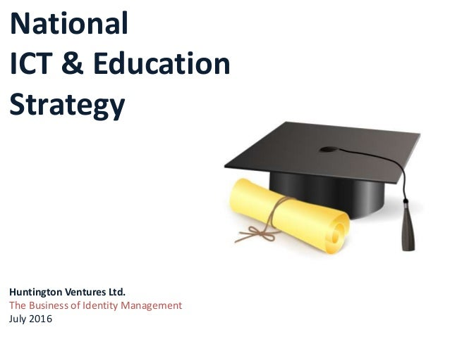 National ICT & Education Strategy Huntington Ventures Ltd. The Business of Identity Management July 2016