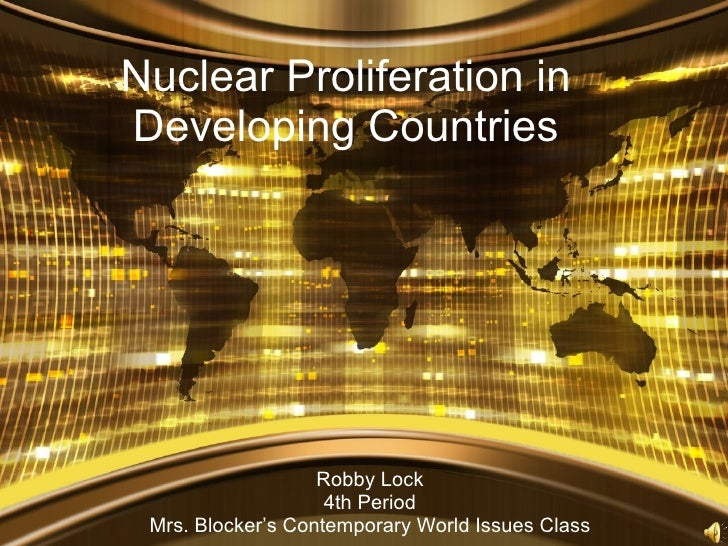 Nuclear Proliferation in Developing Countries Robby Lock 4th Period Mrs. Blocker's Contemporary World Issues Class