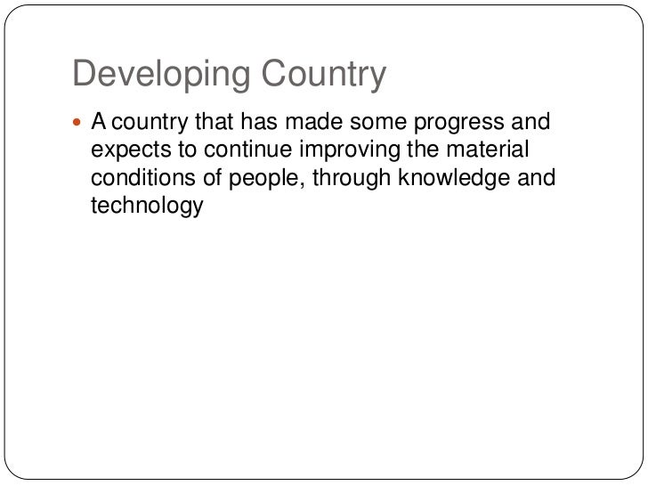 Developing Country A country that has made some progress and expects to continue improving the material conditions of peo...