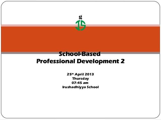 gSchool-BasedSchool-BasedProfessional Development 2Professional Development 225thApril 2013Thursday07:45 amIrushadhiyya Sc...