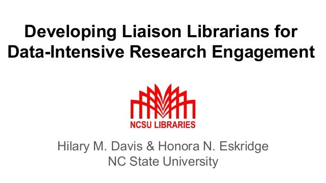 Developing Liaison Librarians for Data-Intensive Research Engagement Hilary M. Davis & Honora N. Eskridge NC State Univers...