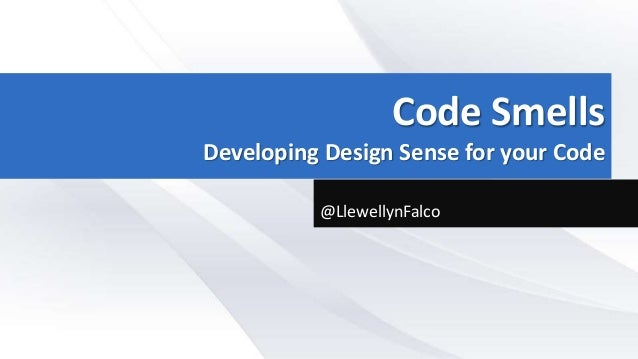 Code Smells Developing Design Sense for your Code @LlewellynFalco