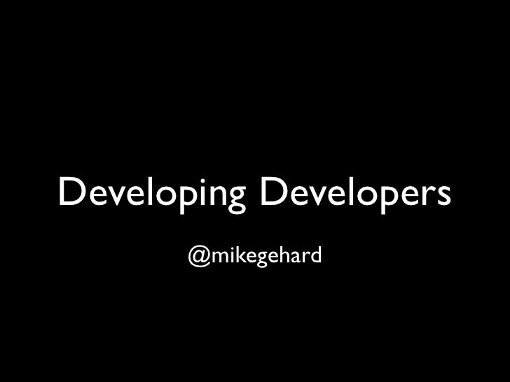 Developing Developers      @mikegehard
