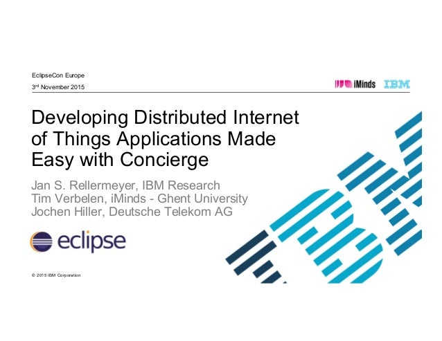 © 2015 IBM Corporation EclipseCon Europe 3rd November 2015 Developing Distributed Internet of Things Applications Made Eas...