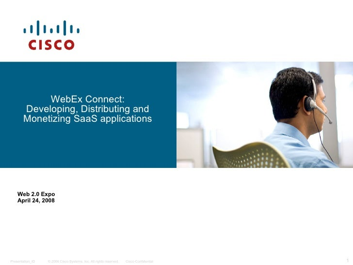 WebEx Connect: Developing, Distributing and Monetizing SaaS applications Web 2.0 Expo April 24, 2008