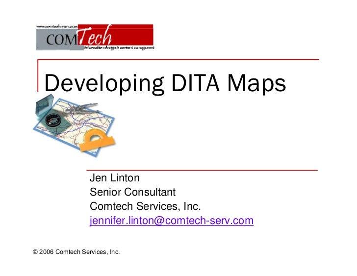 Developing DITA Maps                  Jen Linton                  Senior Consultant                  Comtech Services, Inc...