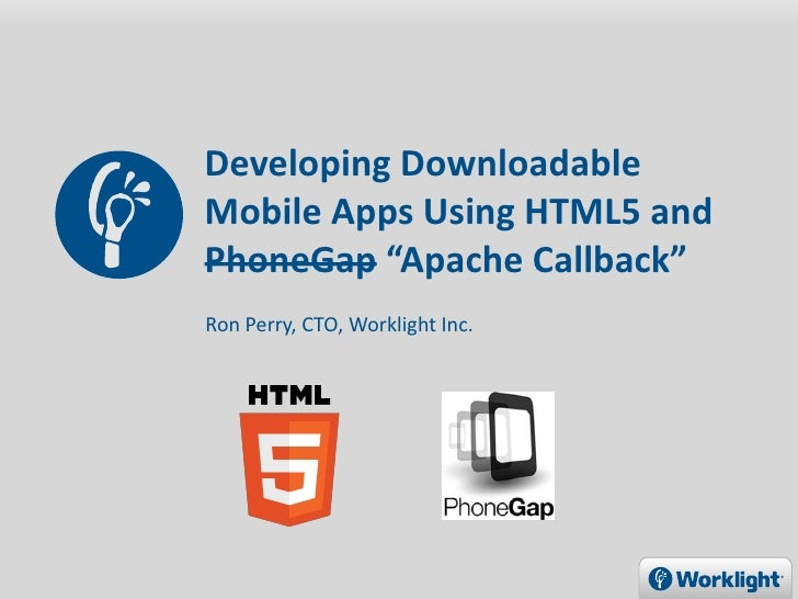 """Developing DownloadableMobile Apps Using HTML5 andPhoneGap """"Apache Callback""""Ron Perry, CTO, Worklight Inc."""