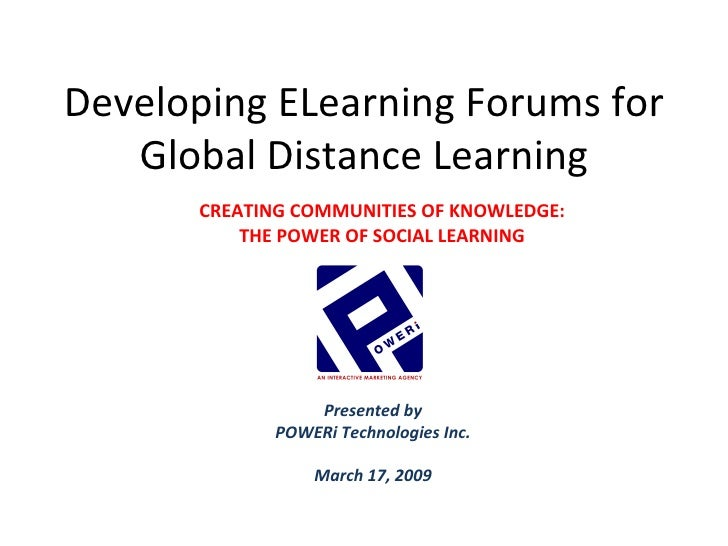 Developing ELearning Forums for Global Distance Learning Presented by POWERi Technologies Inc. March 17, 2009 CREATING COM...