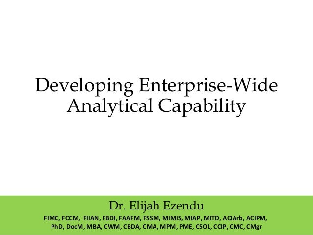 Developing Enterprise-Wide Analytical Capability Dr. Elijah Ezendu FIMC, FCCM, FIIAN, FBDI, FAAFM, FSSM, MIMIS, MIAP, MITD...