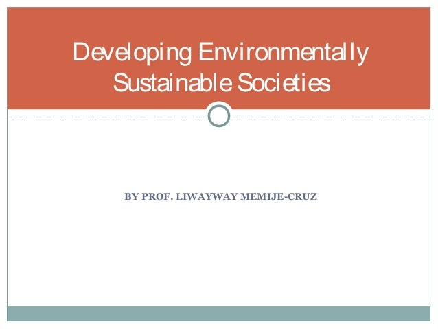 BY PROF. LIWAYWAY MEMIJE-CRUZ Developing Environmentally SustainableSocieties