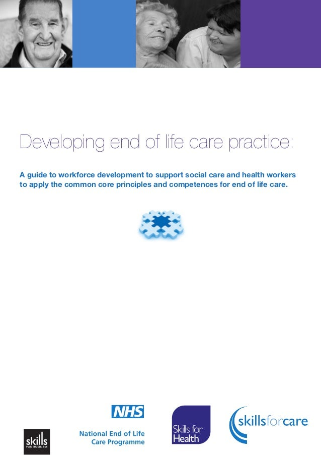 Developing end of life care practice: A guide to workforce development to support social care and health workers to apply ...