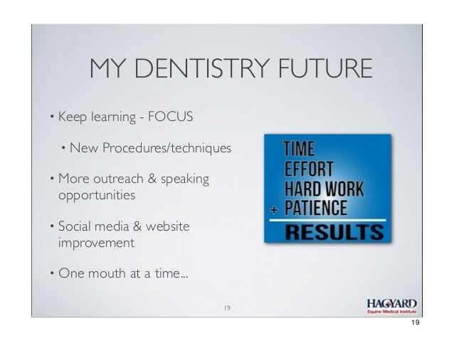 MY DENTISTRY FUTURE • Keep  learning - FOCUS  • New  Procedures/techniques  • More  outreach & speaking opportunities  • S...