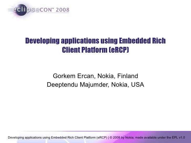 Developing applications using Embedded Rich Client Platform (eRCP) Gorkem Ercan, Nokia, Finland Deeptendu Majumder, Nokia,...