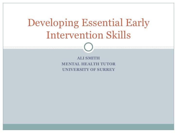 ALI SMITH MENTAL HEALTH TUTOR UNIVERSITY OF SURREY Developing Essential Early Intervention Skills