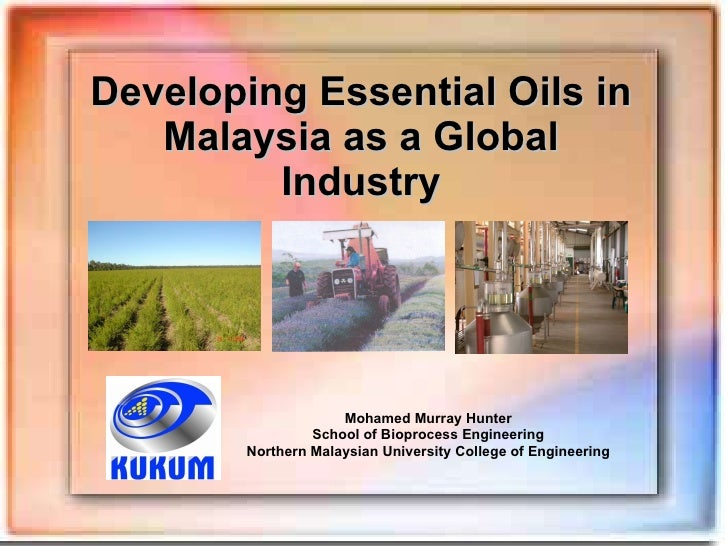 Developing Essential Oils in Malaysia as a Global Industry Mohamed Murray Hunter School of Bioprocess Engineering Northern...