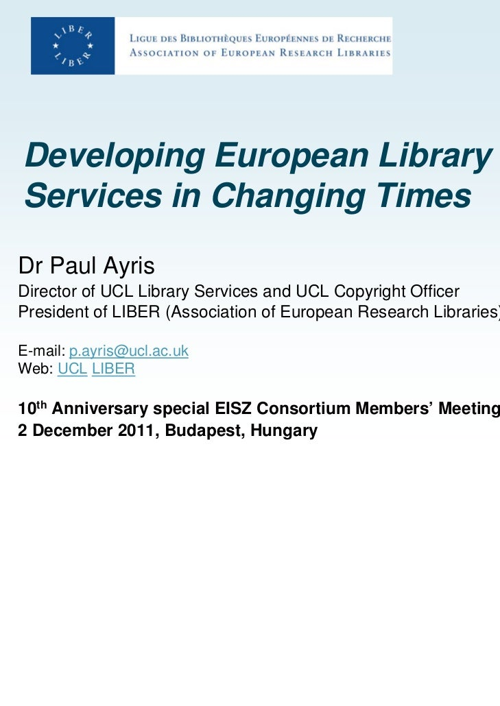 Developing European LibraryServices in Changing TimesDr Paul AyrisDirector of UCL Library Services and UCL Copyright Offic...