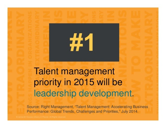 © James M. Kouzes & Barry Z. Posner. All Rights reserved. Talent management priority in 2015 will be leadership developmen...