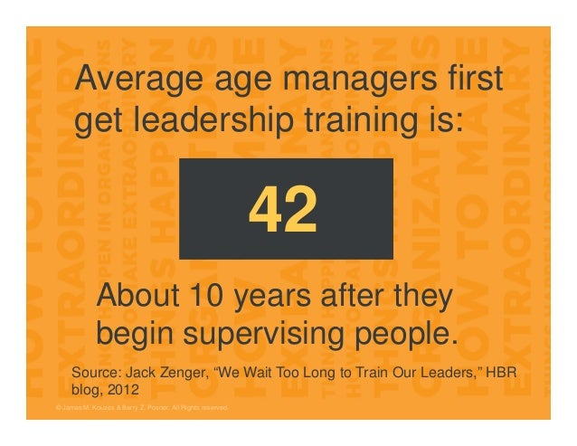© James M. Kouzes & Barry Z. Posner. All Rights reserved. Average age managers first get leadership training is: 42 Source...
