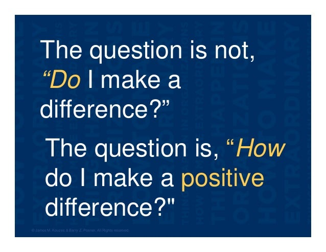 """The question is not, """"Do I make a difference?"""" © James M. Kouzes & Barry Z. Posner. All Rights reserved. The question is, ..."""