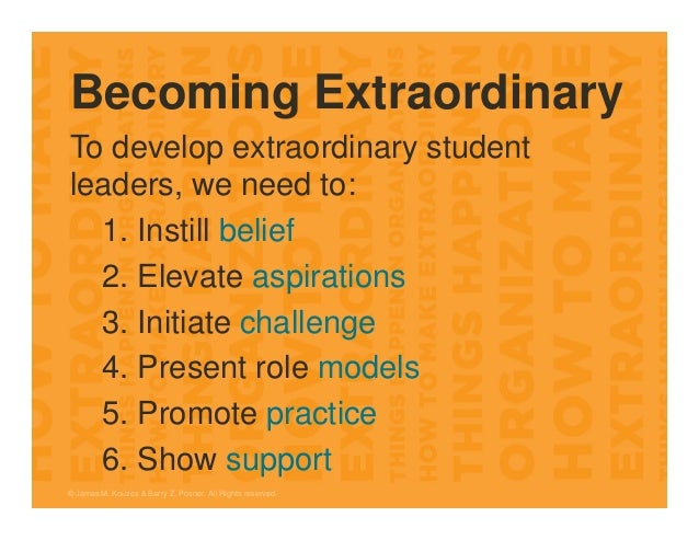 Becoming Extraordinary To develop extraordinary student leaders, we need to: 1. Instill belief 2. Elevate aspirations 3. I...