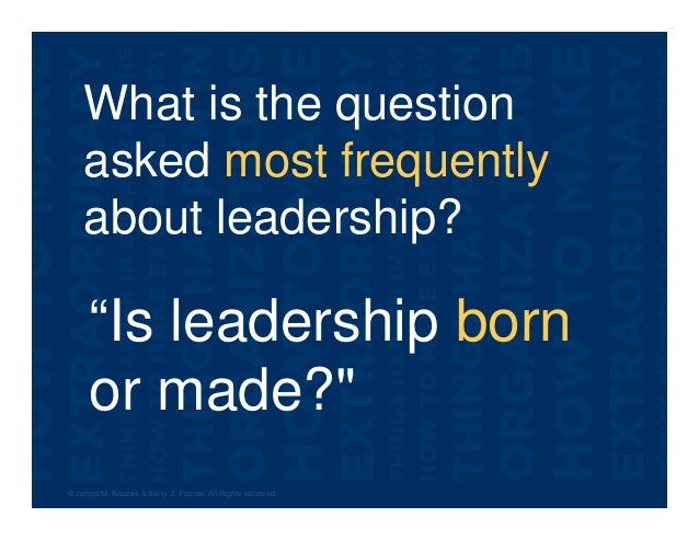 """What is the question asked most frequently about leadership? © James M. Kouzes & Barry Z. Posner. All Rights reserved. """"Is..."""