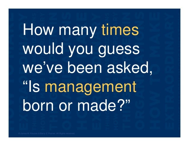 """How many times would you guess we've been asked, """"Is management born or made?"""" © James M. Kouzes & Barry Z. Posner. All Ri..."""
