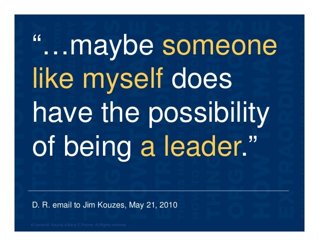 """D. R. email to Jim Kouzes, May 21, 2010 """"…maybe someone like myself does have the possibility of being a leader."""" © James ..."""