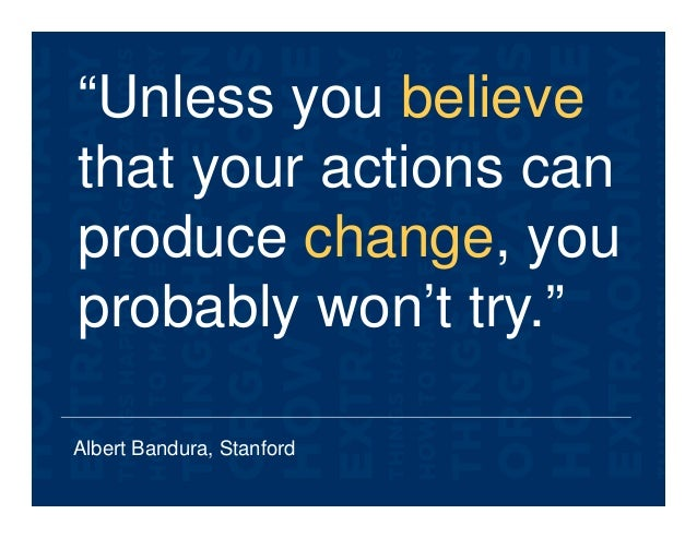 """Albert Bandura, Stanford """"Unless you believe that your actions can produce change, you probably won't try."""""""
