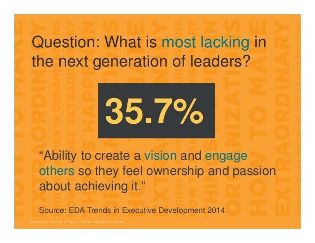 Question: What is most lacking in the next generation of leaders? © James M. Kouzes & Barry Z. Posner. All Rights reserved...