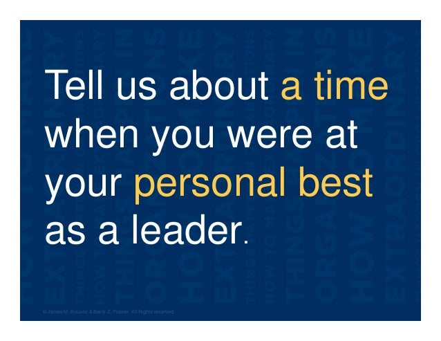 Tell us about a time when you were at your personal best as a leader. © James M. Kouzes & Barry Z. Posner. All Rights rese...