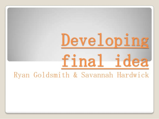 Developing           final ideaRyan Goldsmith & Savannah Hardwick