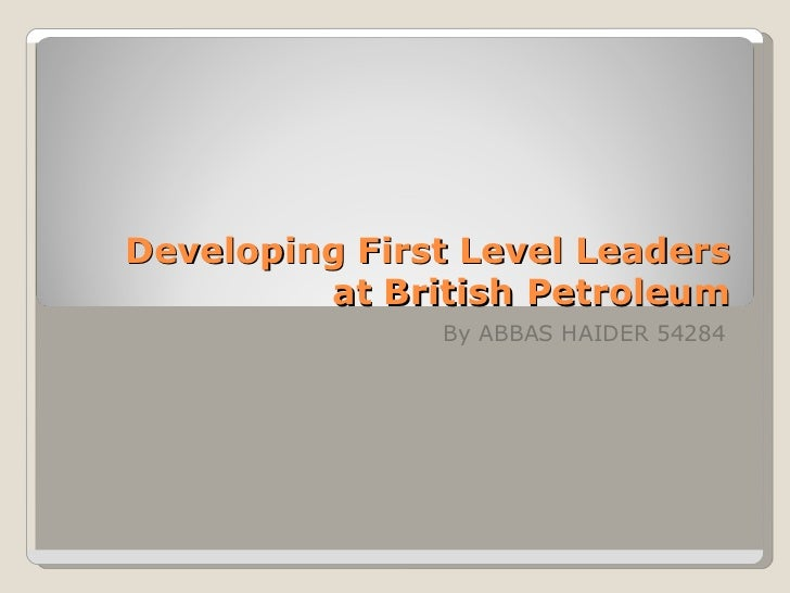 Developing First Level Leaders         at British Petroleum               By ABBAS HAIDER 54284