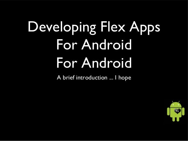 Developing Flex Apps For Android For Android A brief introduction ... I hope