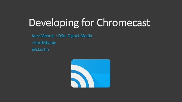 Developing for Chromecast Kurt Mbanje : DStv Digital Media +KurtMbanje @ckurtm