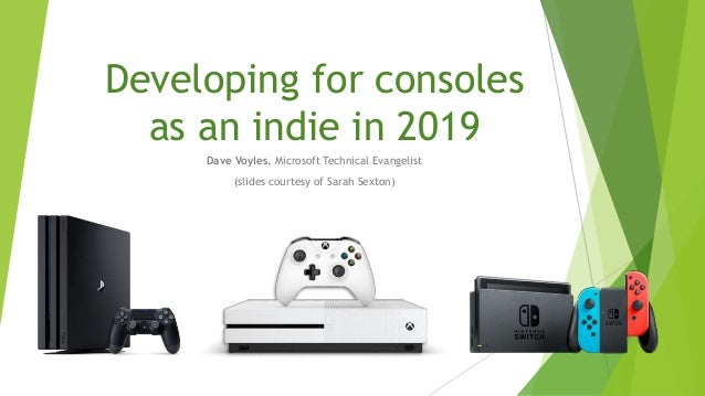 Developing for consoles as an indie in 2019 Dave Voyles, Microsoft Technical Evangelist (slides courtesy of Sarah Sexton)