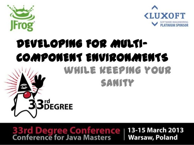 DEVELOPING FOR MULTI-COMPONENT ENVIRONMENTSwhile keeping yoursanity