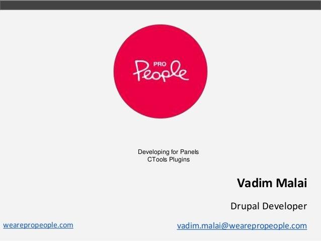 Developing for Panels CTools Plugins  Vadim Malai Drupal Developer wearepropeople.com  vadim.malai@wearepropeople.com