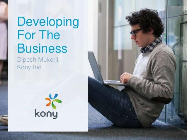 Developing For The Business Dipesh Mukerji, Kony Inc.