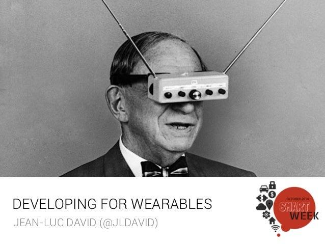 DEVELOPING FOR WEARABLES !  JEAN-LUC DAVID (@JLDAVID)