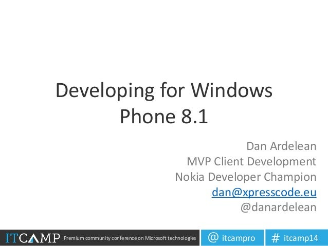 Premium community conference on Microsoft technologies itcampro@ itcamp14# Developing for Windows Phone 8.1 Dan Ardelean M...
