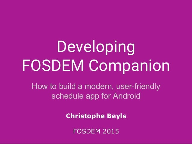 Developing FOSDEM Companion How to build a modern, user-friendly schedule app for Android Christophe Beyls FOSDEM 2015