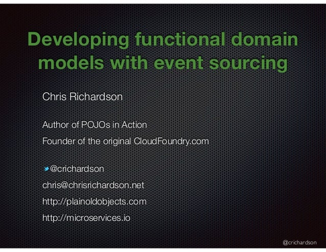@crichardson Developing functional domain models with event sourcing Chris Richardson Author of POJOs in Action Founder of...