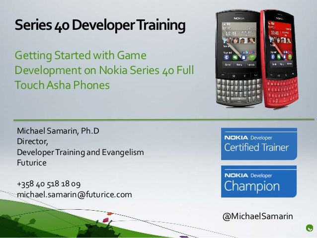 Series 40 Developer TrainingGetting Started with GameDevelopment on Nokia Series 40 FullTouch Asha PhonesMichael Samarin, ...