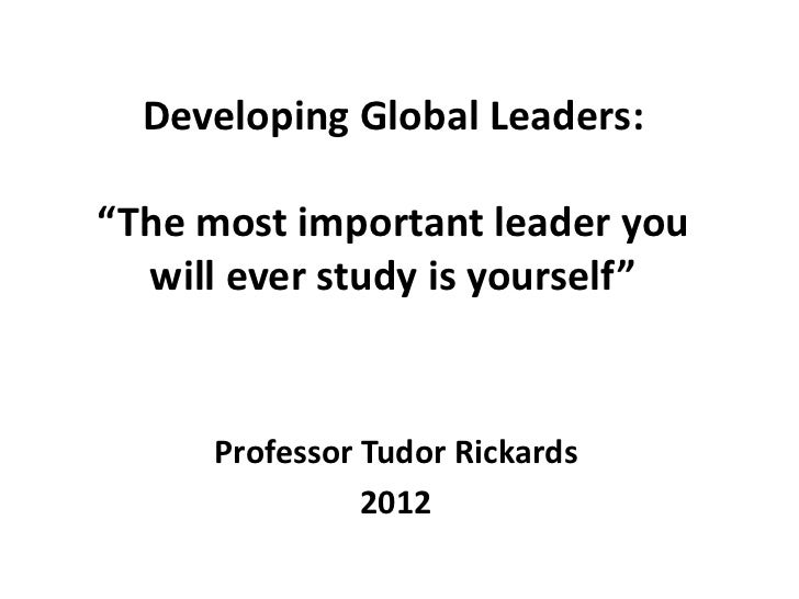"""Developing Global Leaders:""""The most important leader you  will ever study is yourself""""     Professor Tudor Rickards       ..."""