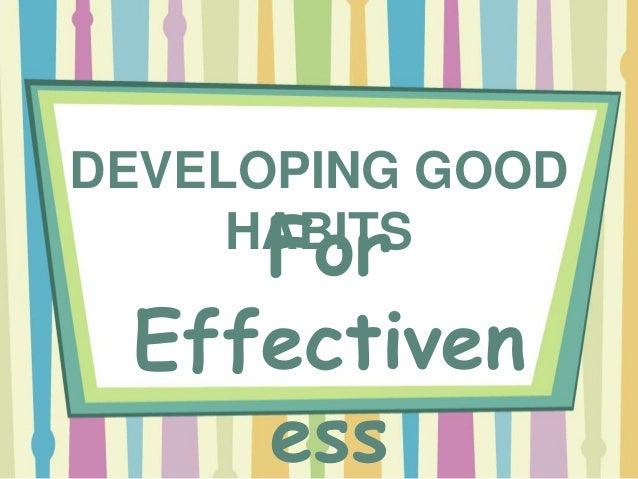 DEVELOPING GOOD HABITSFor Effectiven ess