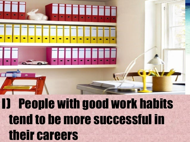 developing good work habits Developing good work habits by ruth lepago, work education teacher 1 developing good work habits by ruth lepago 2 i) people with good work habits tend to be more successful in their careers.