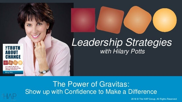 The Power of Gravitas: Show up with Confidence to Make a Difference Leadership Strategies with Hilary Potts 2018 © The HAP...