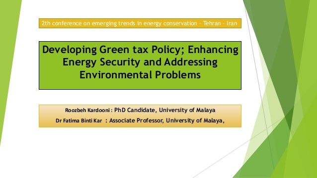 Developing Green tax Policy; EnhancingEnergy Security and AddressingEnvironmental ProblemsRoozbeh Kardooni : PhD Candidate...