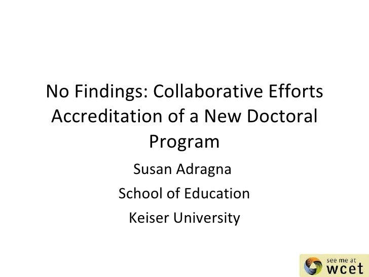 No Findings: Collaborative Efforts Accreditation of a New Doctoral Program Susan Adragna  School of Education Keiser Unive...